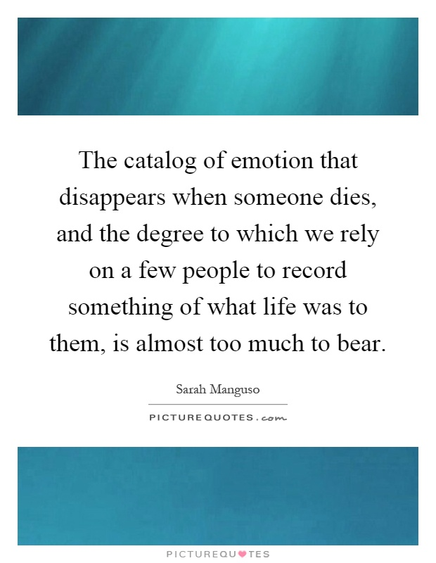 The catalog of emotion that disappears when someone dies, and the degree to which we rely on a few people to record something of what life was to them, is almost too much to bear Picture Quote #1