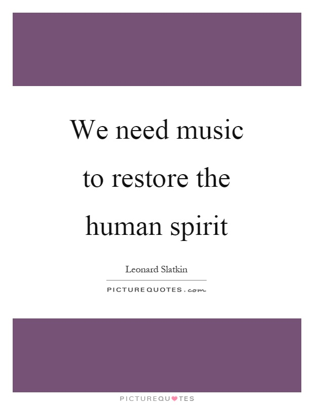 We need music to restore the human spirit Picture Quote #1
