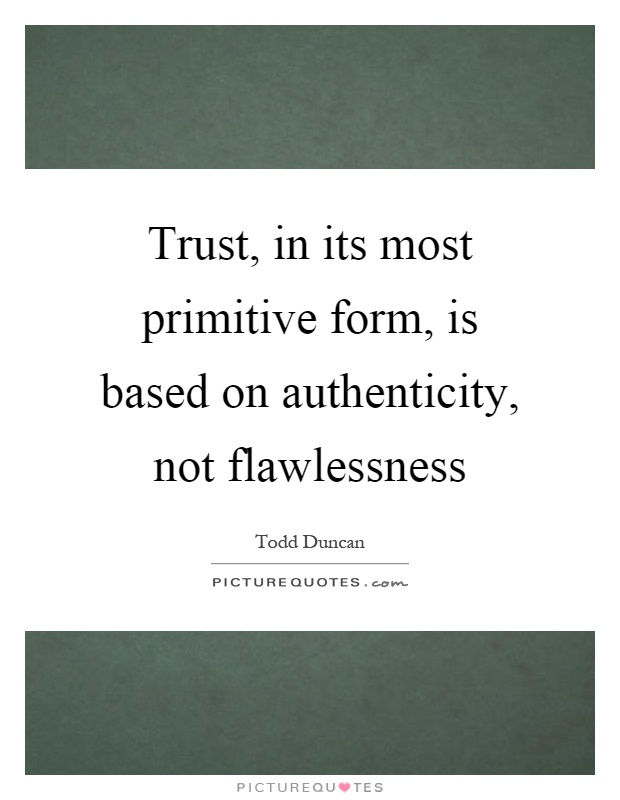 Trust, in its most primitive form, is based on authenticity, not flawlessness Picture Quote #1