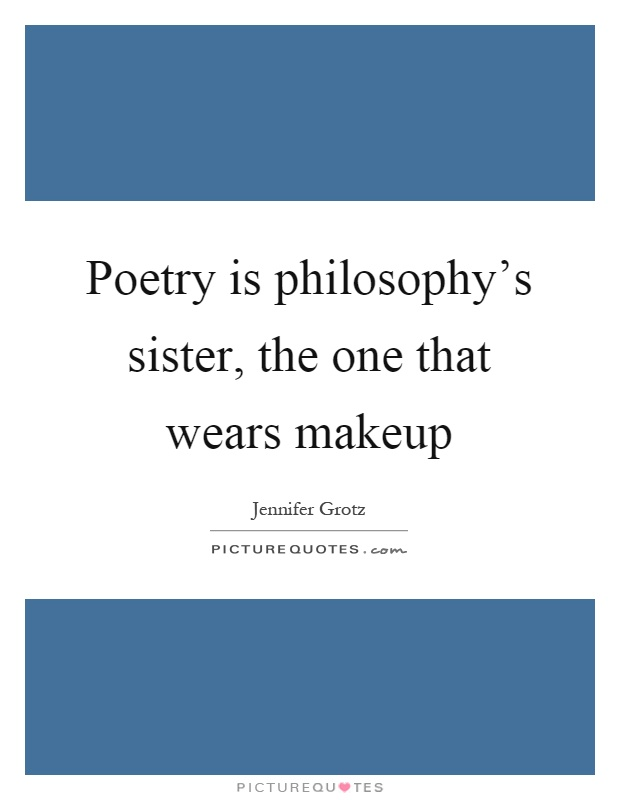Poetry is philosophy's sister, the one that wears makeup Picture Quote #1