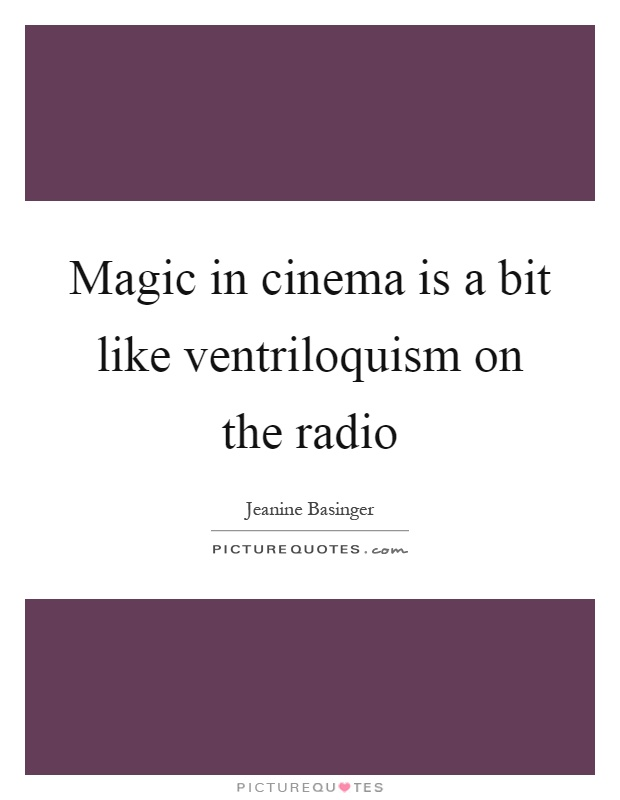 Magic in cinema is a bit like ventriloquism on the radio Picture Quote #1