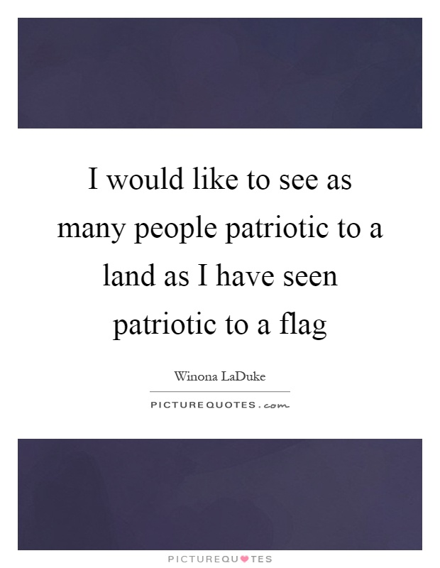 I would like to see as many people patriotic to a land as I have seen patriotic to a flag Picture Quote #1