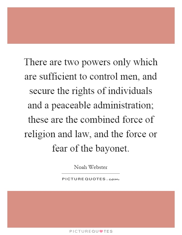 There are two powers only which are sufficient to control men, and secure the rights of individuals and a peaceable administration; these are the combined force of religion and law, and the force or fear of the bayonet Picture Quote #1