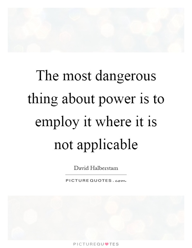 The most dangerous thing about power is to employ it where it is not applicable Picture Quote #1