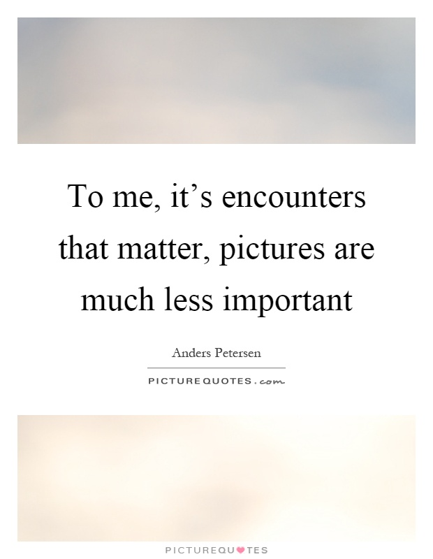 To me, it's encounters that matter, pictures are much less important Picture Quote #1
