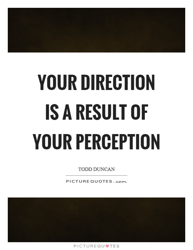 Your direction is a result of your perception Picture Quote #1