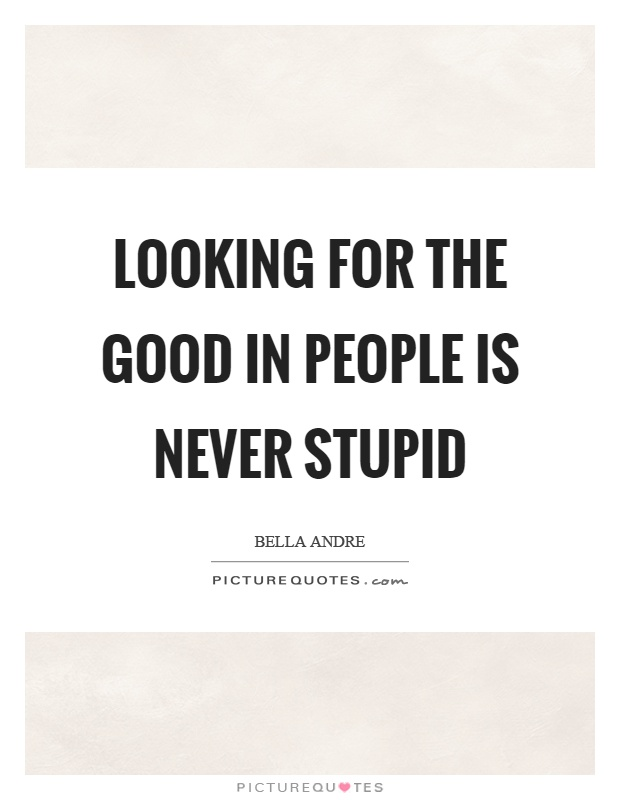 Looking for the good in people is never stupid Picture Quote #1