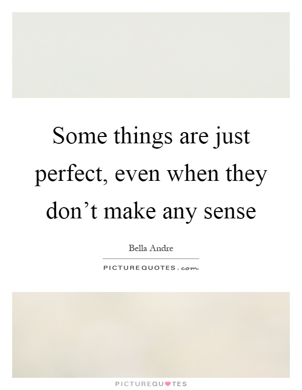 Make Sense Quotes: Some Things Are Just Perfect, Even When They Don't Make