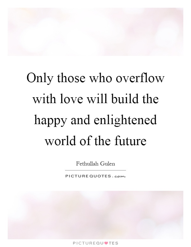 Only those who overflow with love will build the happy and enlightened world of the future Picture Quote #1