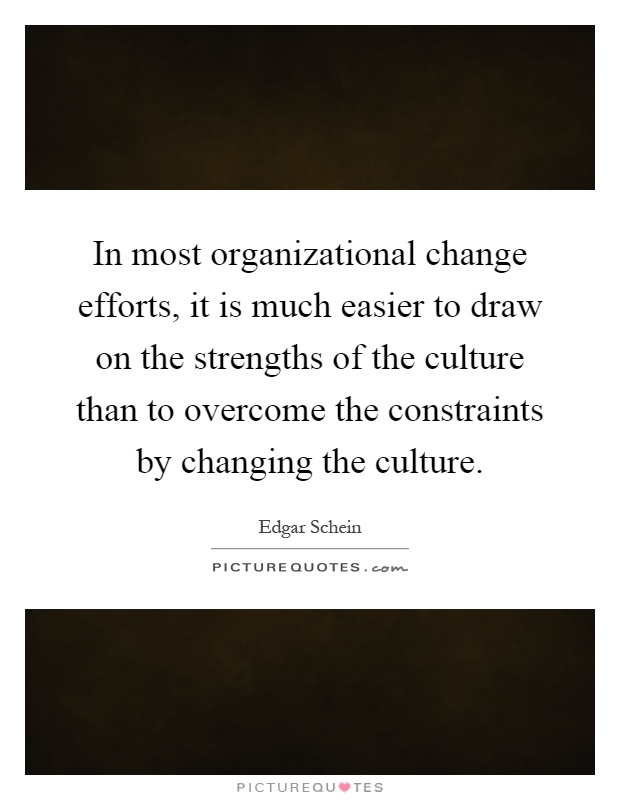 In most organizational change efforts, it is much easier to draw on the strengths of the culture than to overcome the constraints by changing the culture Picture Quote #1