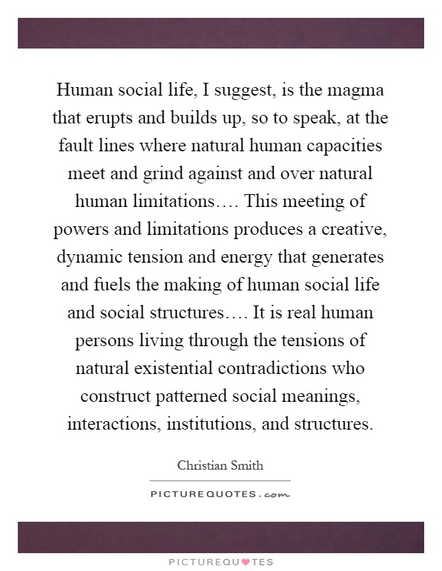 Human social life, I suggest, is the magma that erupts and builds up, so to speak, at the fault lines where natural human capacities meet and grind against and over natural human limitations…. This meeting of powers and limitations produces a creative, dynamic tension and energy that generates and fuels the making of human social life and social structures…. It is real human persons living through the tensions of natural existential contradictions who construct patterned social meanings, interactions, institutions, and structures Picture Quote #1