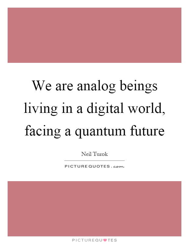 We are analog beings living in a digital world, facing a quantum future Picture Quote #1