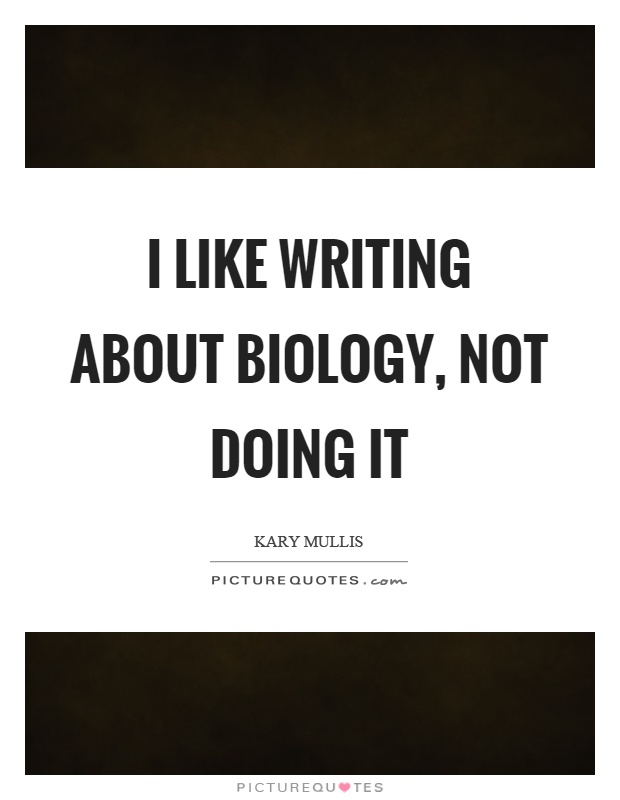 I like writing about biology, not doing it Picture Quote #1