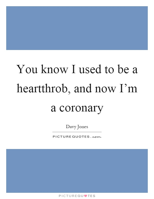 You know I used to be a heartthrob, and now I'm a coronary Picture Quote #1