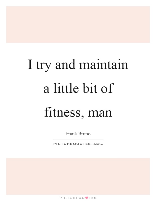 I try and maintain a little bit of fitness, man Picture Quote #1