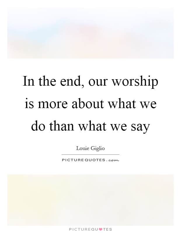 In the end, our worship is more about what we do than what we say Picture Quote #1