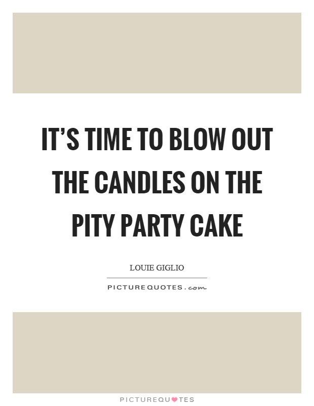 It's time to blow out the candles on the pity party cake Picture Quote #1