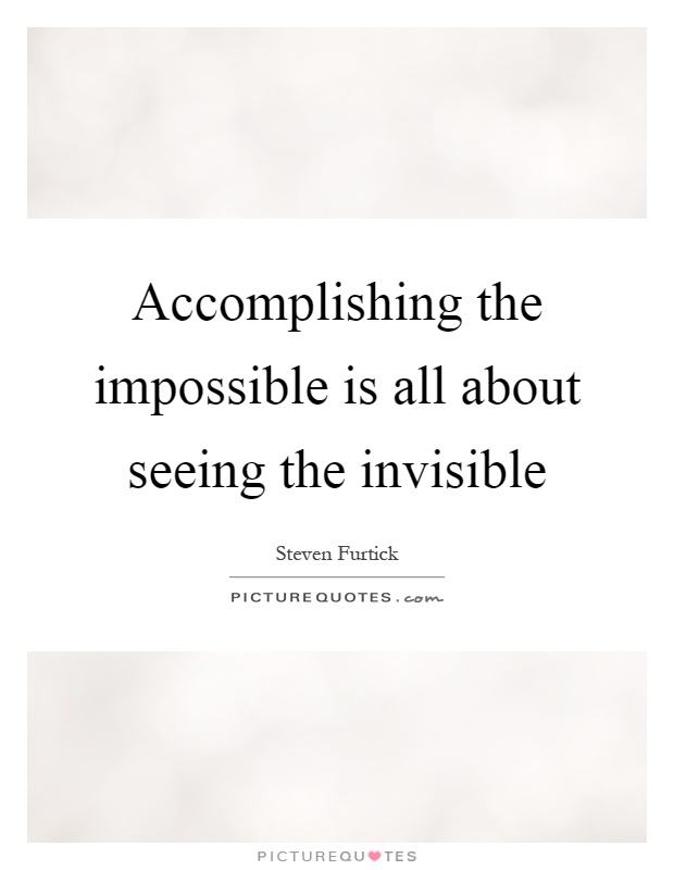 Accomplishing the impossible is all about seeing the invisible Picture Quote #1