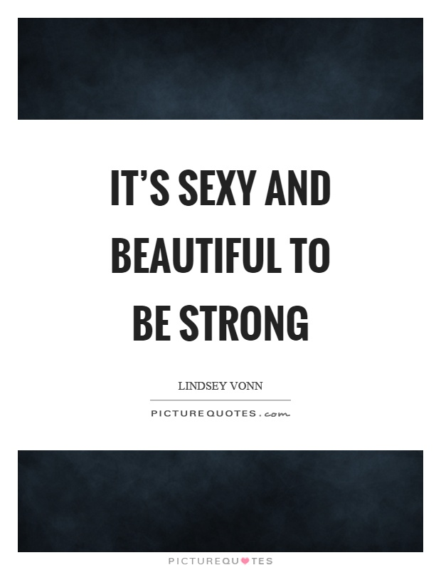 It's sexy and beautiful to be strong Picture Quote #1