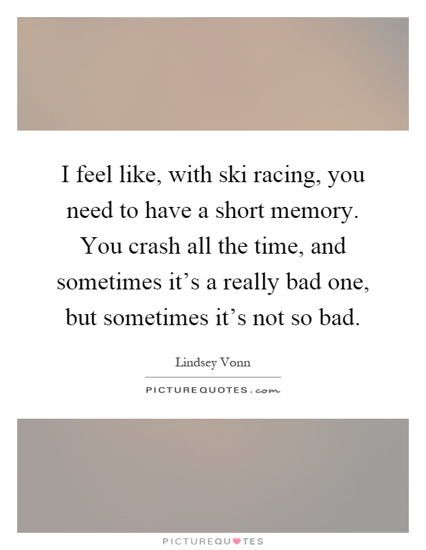 I feel like, with ski racing, you need to have a short memory. You crash all the time, and sometimes it's a really bad one, but sometimes it's not so bad Picture Quote #1