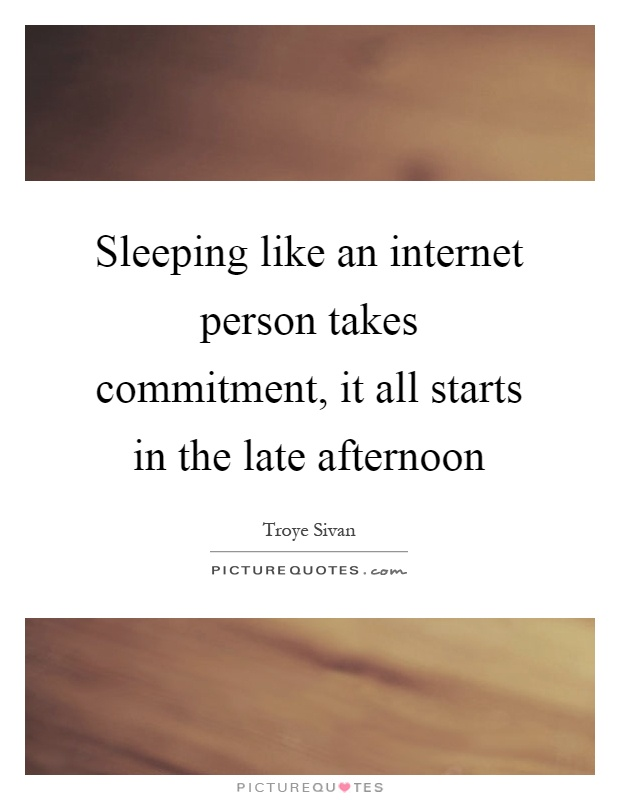 Sleeping like an internet person takes commitment, it all starts in the late afternoon Picture Quote #1