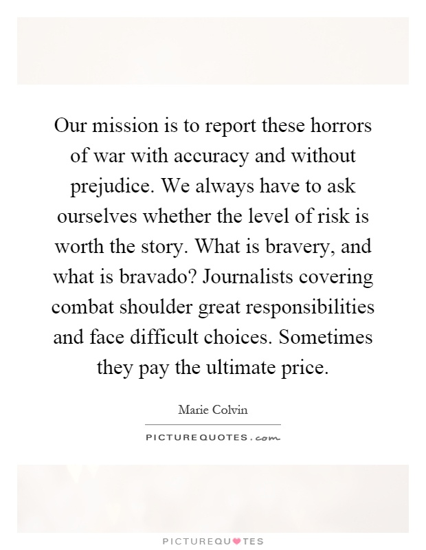 Our mission is to report these horrors of war with accuracy and without prejudice. We always have to ask ourselves whether the level of risk is worth the story. What is bravery, and what is bravado? Journalists covering combat shoulder great responsibilities and face difficult choices. Sometimes they pay the ultimate price Picture Quote #1