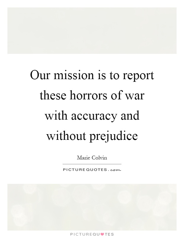 Our mission is to report these horrors of war with accuracy and without prejudice Picture Quote #1