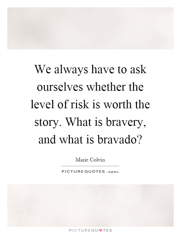 We always have to ask ourselves whether the level of risk is worth the story. What is bravery, and what is bravado? Picture Quote #1