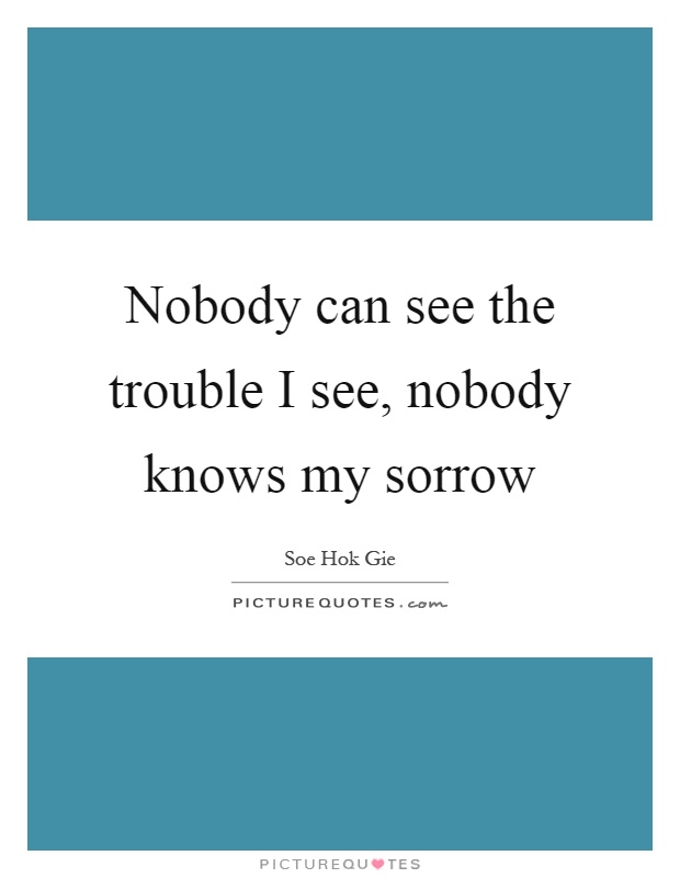 Nobody can see the trouble I see, nobody knows my sorrow Picture Quote #1