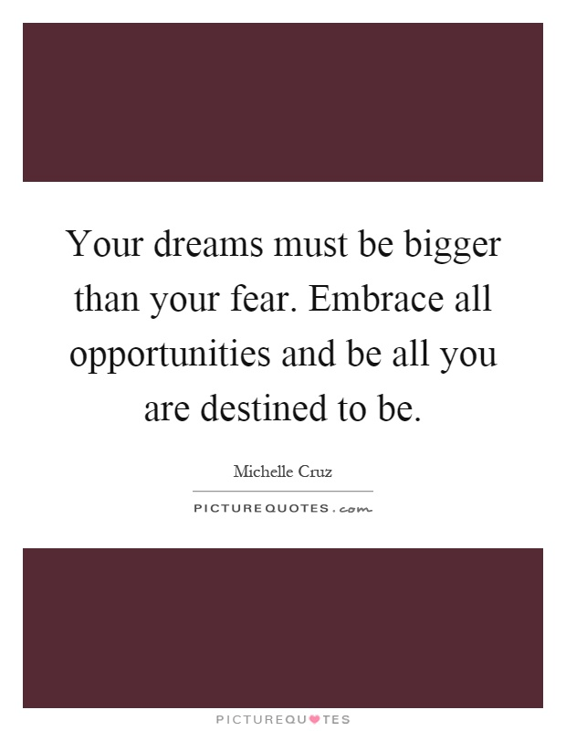 Your dreams must be bigger than your fear. Embrace all opportunities and be all you are destined to be Picture Quote #1