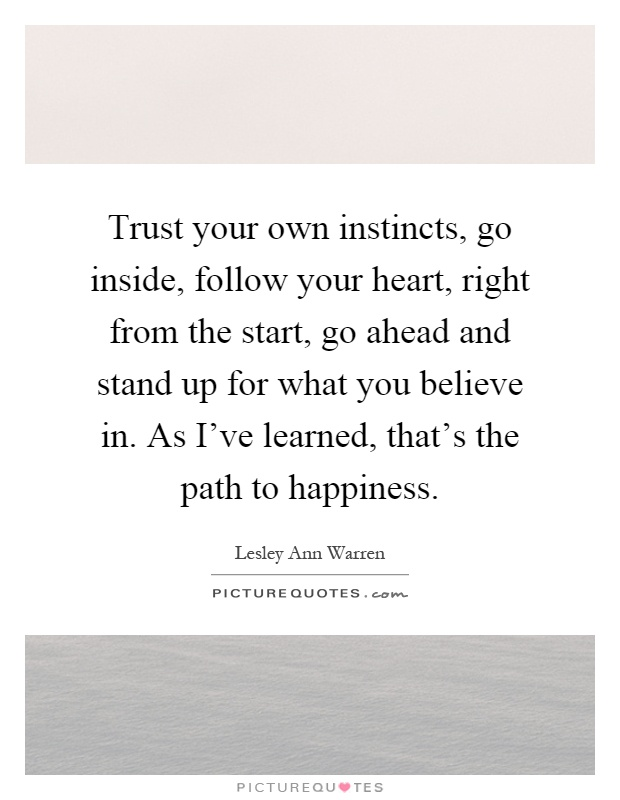 Trust your own instincts, go inside, follow your heart, right from the start, go ahead and stand up for what you believe in. As I've learned, that's the path to happiness Picture Quote #1
