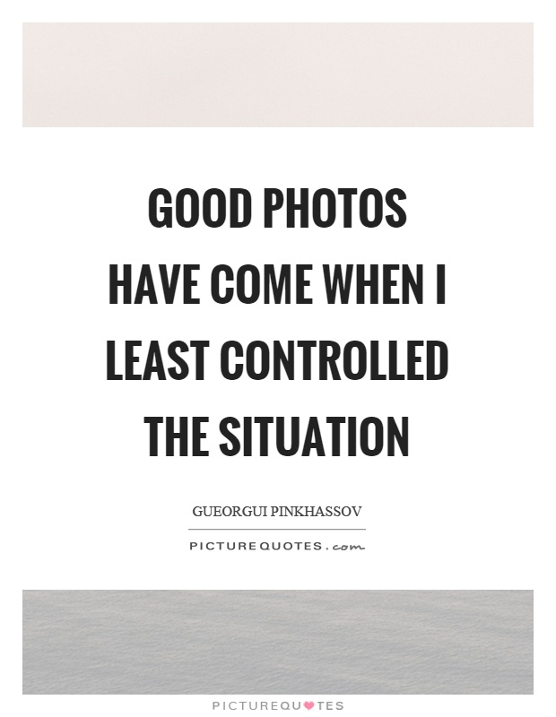Good photos have come when I least controlled the situation Picture Quote #1