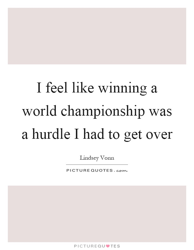 I feel like winning a world championship was a hurdle I had to get over Picture Quote #1