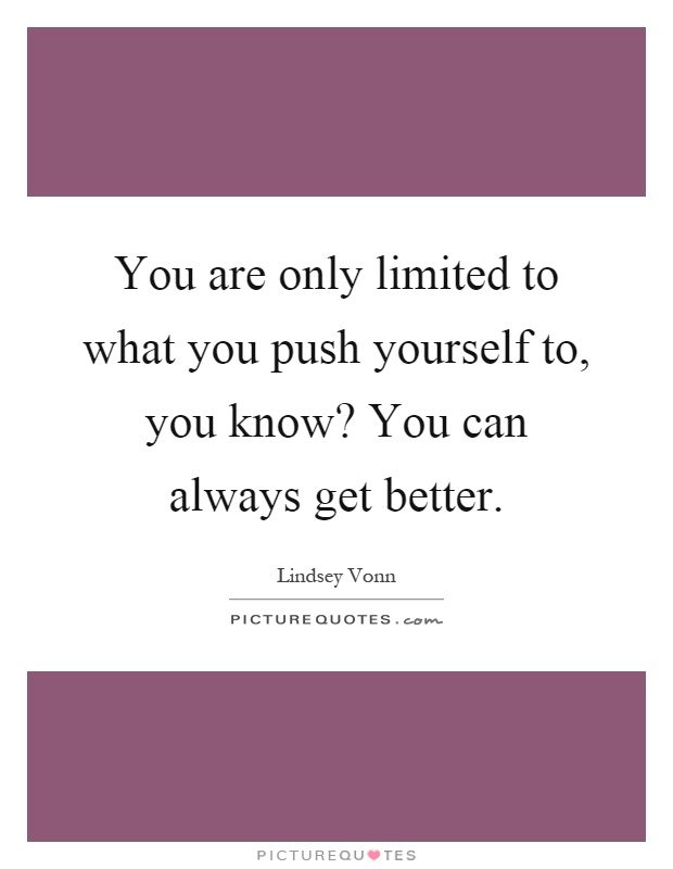 You are only limited to what you push yourself to, you know? You can always get better Picture Quote #1