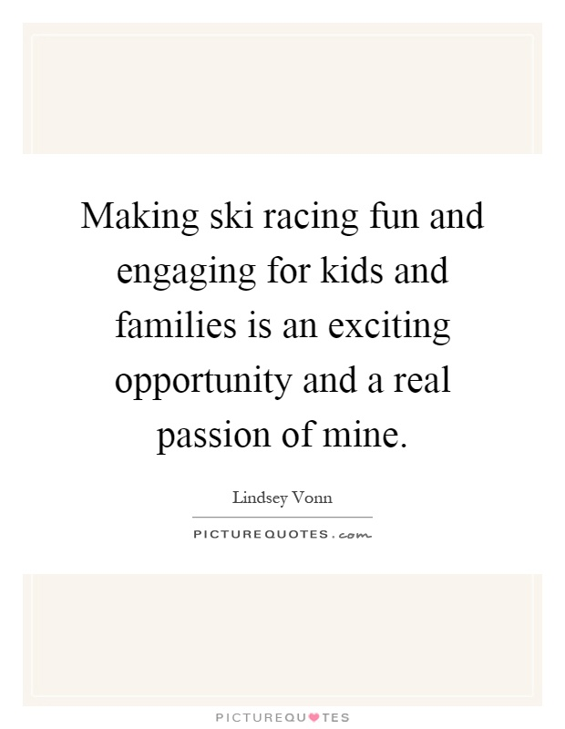 Making ski racing fun and engaging for kids and families is an exciting opportunity and a real passion of mine Picture Quote #1