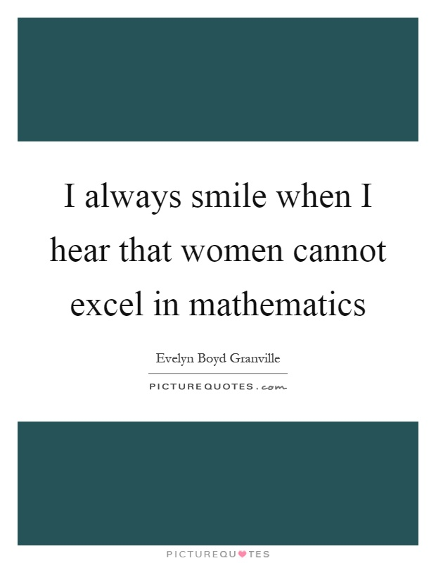 I always smile when I hear that women cannot excel in mathematics Picture Quote #1