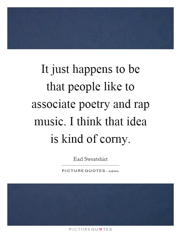 It just happens to be that people like to associate poetry and rap music. I think that idea is kind of corny Picture Quote #1