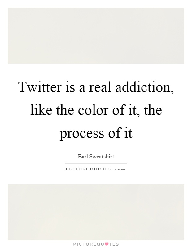 Twitter is a real addiction, like the color of it, the process of it Picture Quote #1