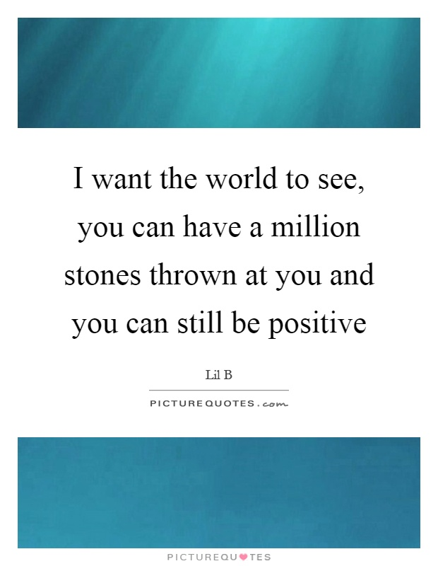 I want the world to see, you can have a million stones thrown at you and you can still be positive Picture Quote #1