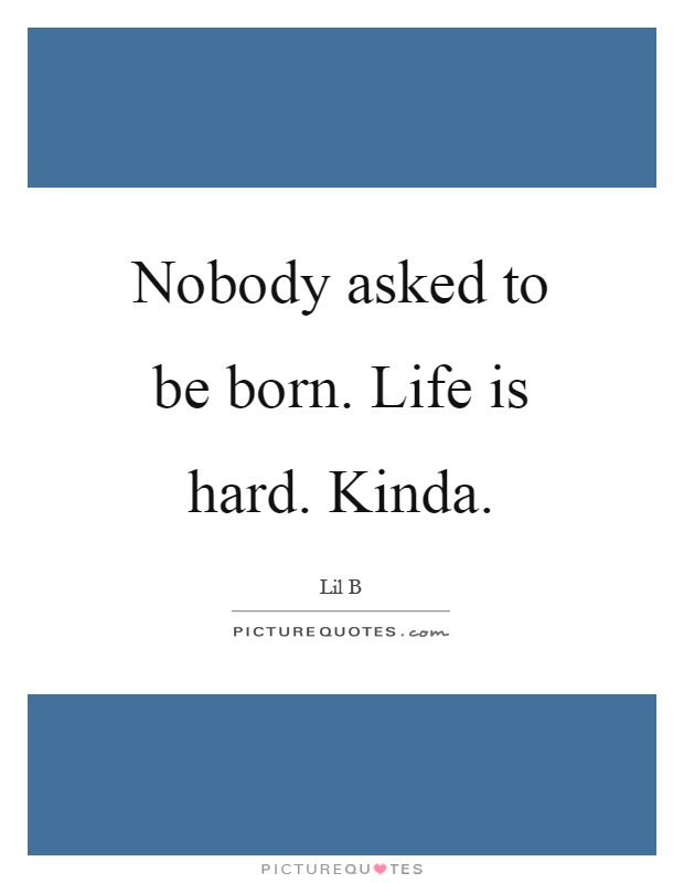 Nobody asked to be born. Life is hard. Kinda Picture Quote #1