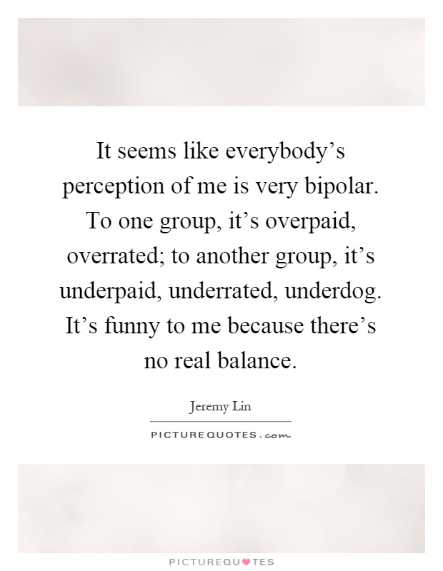 It seems like everybody's perception of me is very bipolar. To one group, it's overpaid, overrated; to another group, it's underpaid, underrated, underdog. It's funny to me because there's no real balance Picture Quote #1