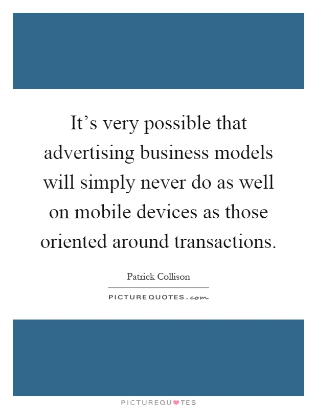 It's very possible that advertising business models will simply never do as well on mobile devices as those oriented around transactions Picture Quote #1
