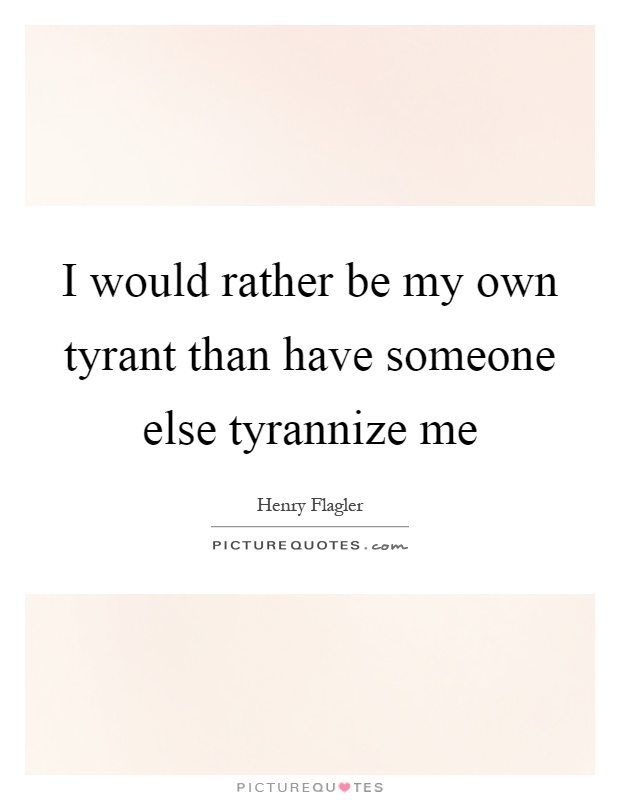 I would rather be my own tyrant than have someone else tyrannize me Picture Quote #1
