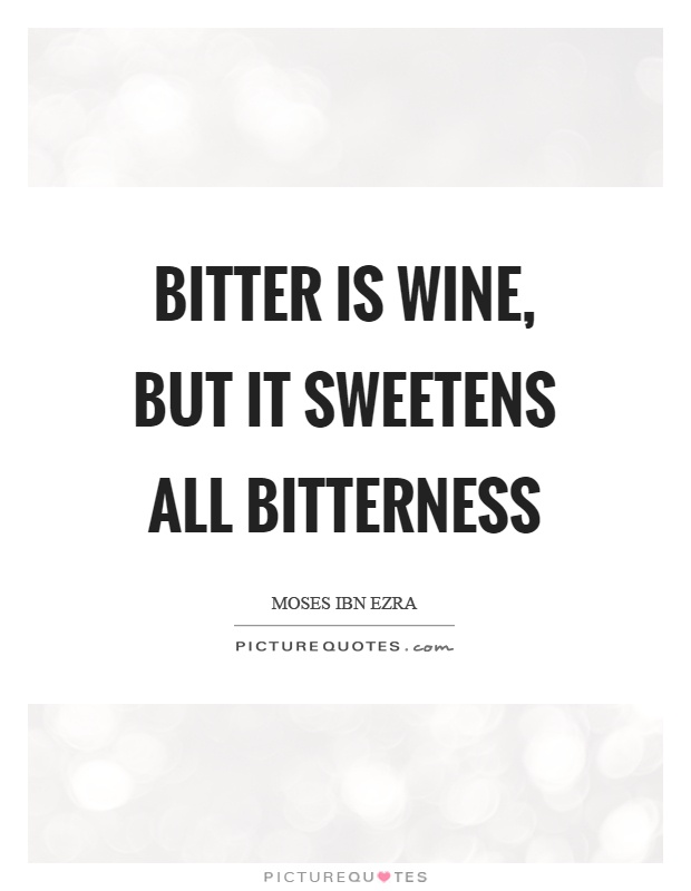 Bitter is wine, but it sweetens all bitterness Picture Quote #1
