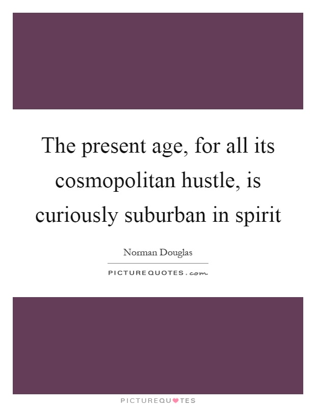 The present age, for all its cosmopolitan hustle, is curiously suburban in spirit Picture Quote #1