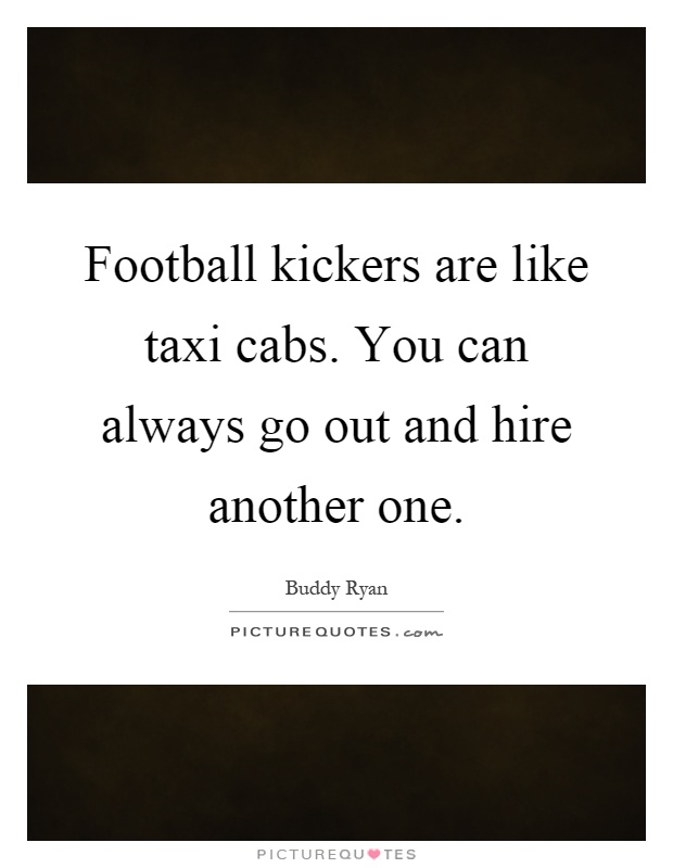 Football kickers are like taxi cabs. You can always go out and hire another one Picture Quote #1