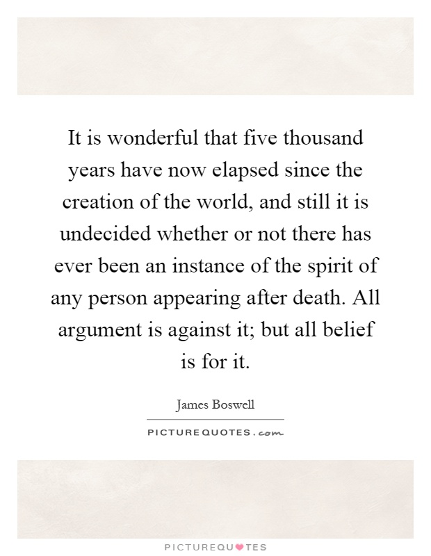 It is wonderful that five thousand years have now elapsed since the creation of the world, and still it is undecided whether or not there has ever been an instance of the spirit of any person appearing after death. All argument is against it; but all belief is for it Picture Quote #1