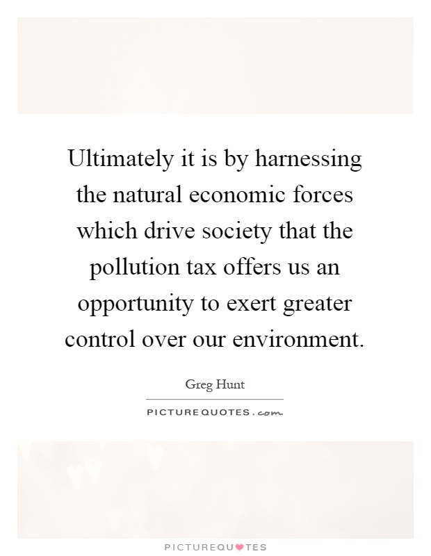 Ultimately it is by harnessing the natural economic forces which drive society that the pollution tax offers us an opportunity to exert greater control over our environment Picture Quote #1