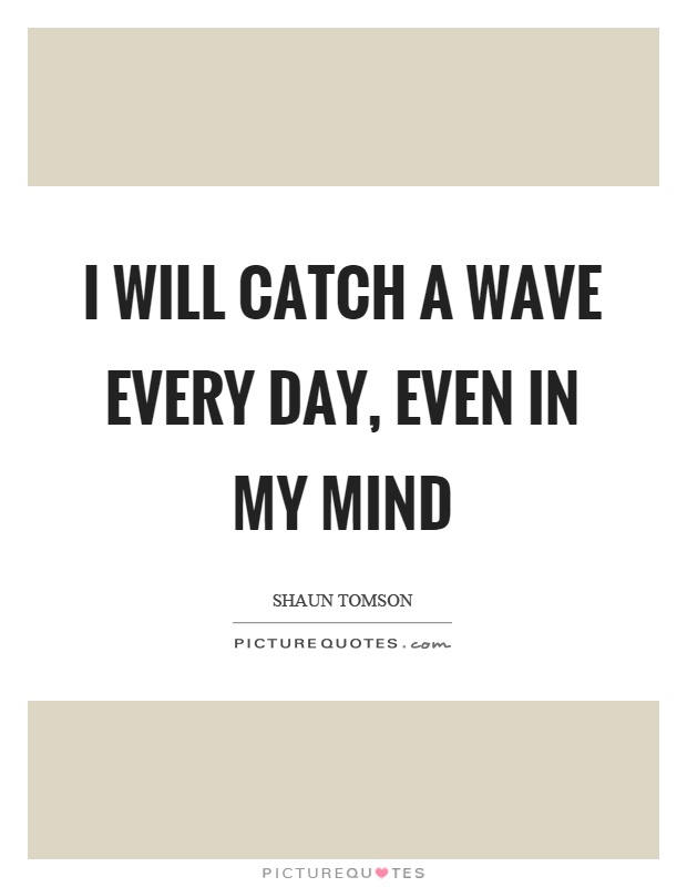 I will catch a wave every day, even in my mind Picture Quote #1