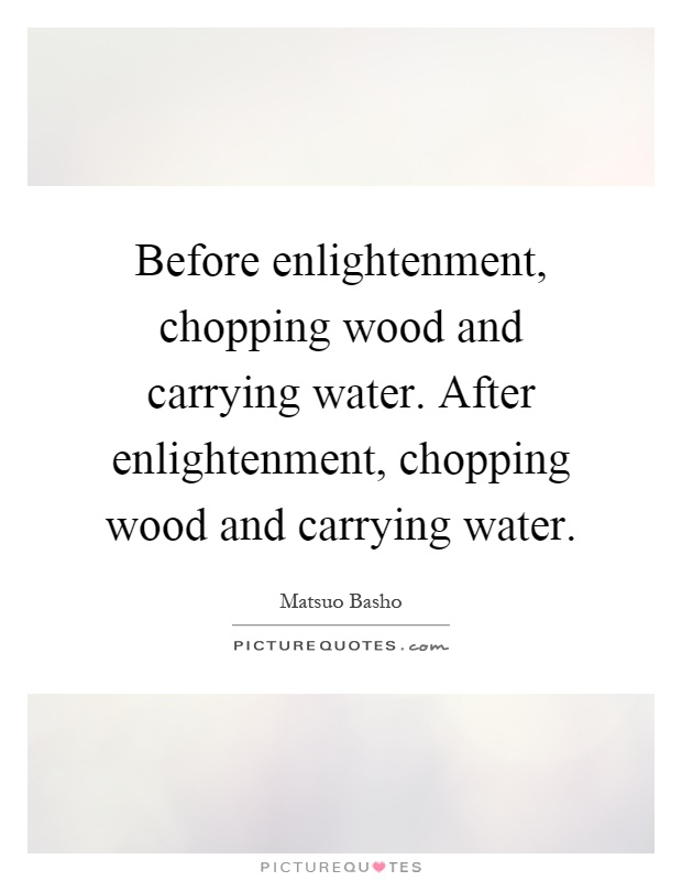 Before enlightenment, chopping wood and carrying water. After enlightenment, chopping wood and carrying water Picture Quote #1